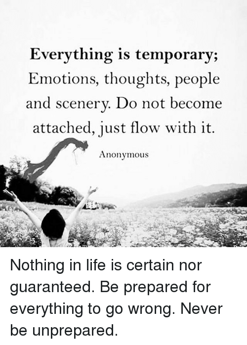 anonymouse: Everything is temporary;  Emotions, thoughts, people  and scenery. Do not become  attached, just flow with it.  Anonymous Nothing in life is certain nor guaranteed. Be prepared for everything to go wrong. Never be unprepared.