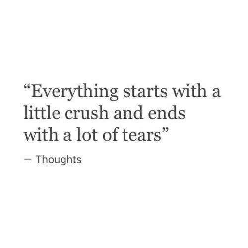 "Crush, Tears, and Everything: ""Everything starts with a  little crush and ends  with a lot of tears""  - Thoughts"
