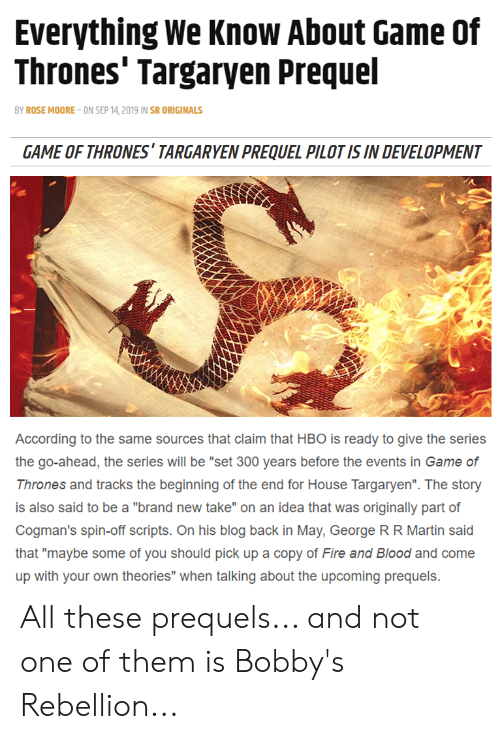 """Fire, Game of Thrones, and Hbo: Everything We Know About Game Of  Thrones' Targaryen Prequel  BY ROSE MOORE-ON SEP 14, 2019 IN SR ORIGINALS  GAME OF THRONES' TARGARYEN PREQUEL PILOT IS IN DEVELOPMENT  According to the same sources that claim that HBO is ready to give the series  the go-ahead, the series will be """"set 300 years before the events in Game of  Thrones and tracks the beginning of the end for House Targaryen"""". The story  is also said to be a """"brand new take"""" on an idea that was originally part of  Cogman's spin-off scripts. On his blog back in May, George R R Martin said  that """"maybe some of you should pick up a copy of Fire and Blood and come  up with your own theories"""" when talking about the upcoming prequels All these prequels... and not one of them is Bobby's Rebellion..."""
