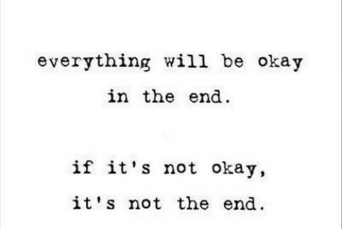 Not Okay: everything will be okay  in the end  if it's not okay,  it's not the end