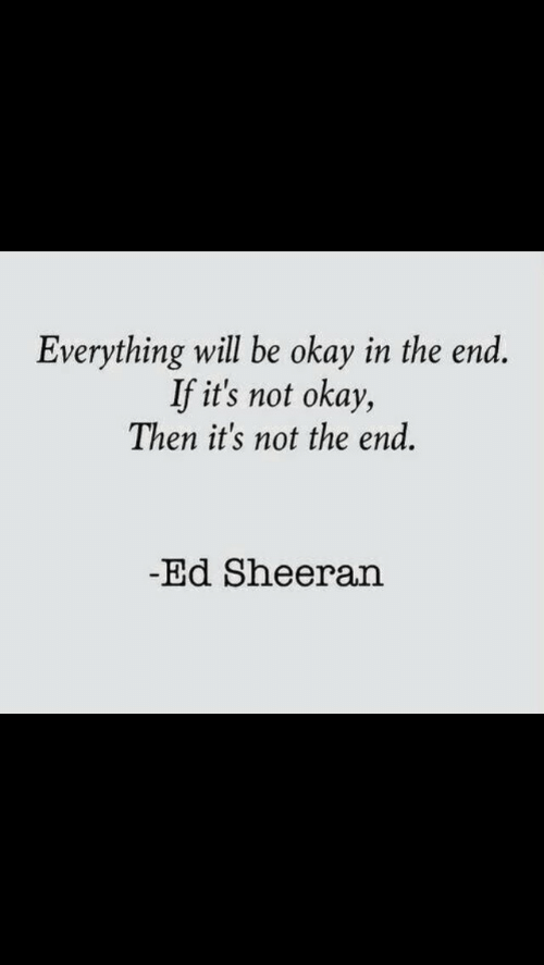 Not Okay: Everything will be okay in the end.  If it's not okay,  Then it's not the end.  Ed Sheeran