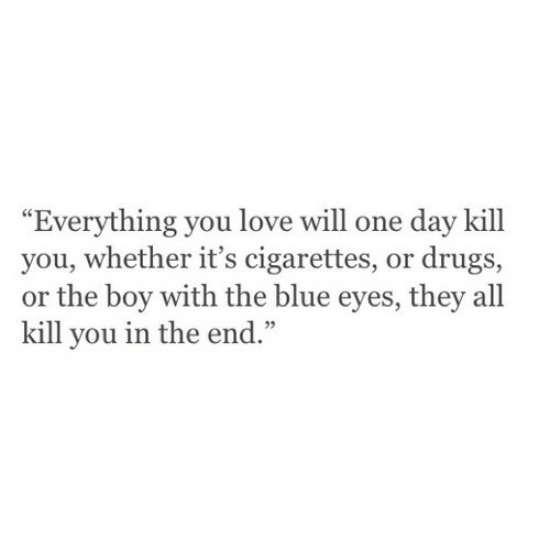 """Drugs, Love, and Blue: """"Everything you love will one day kill  you, whether it's cigarettes, or drugs,  or the boy with the blue eyes, they all  kill you in the end.""""  92"""