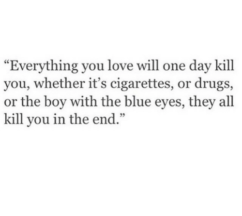 """Drugs, Love, and Blue: """"Everything you love will one day kill  you, whether it's cigarettes, or drugs,  or the boy with the blue eyes, they all  kill you in the end  .""""  05"""