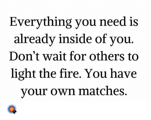 Fire, Hood, and Light: Everything you need is  alreadv inside of vou  Don't wait for others to  light the fire. You have  your own matches. 🎯