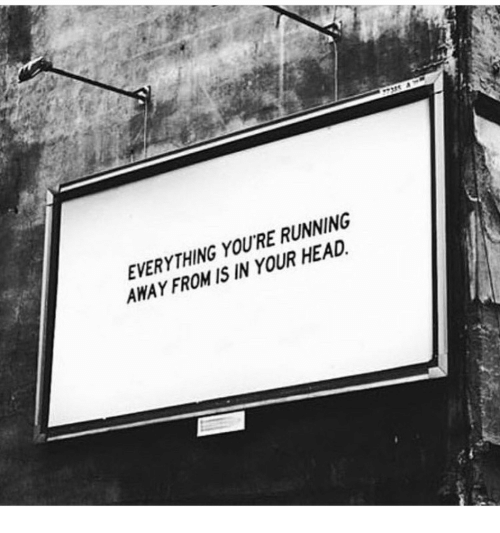 Head, Running, and Youre: EVERYTHING YOU'RE RUNNING  AWAY FROM IS IN YOUR HEAD.