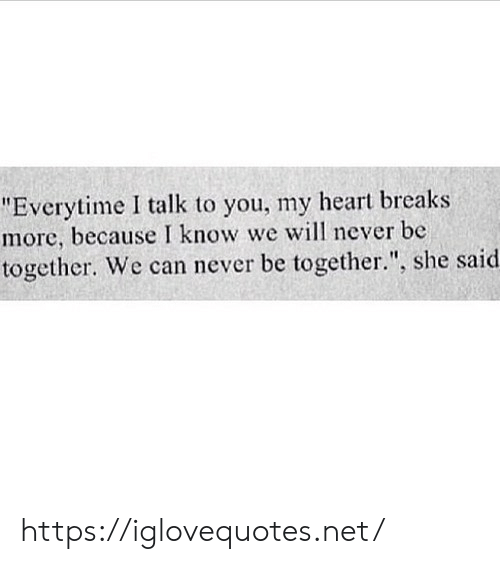 "Heart, Never, and Net: ""Everytime I talk to you, my heart breaks  more, because I know we will never be  together. We can never be together."", she said. https://iglovequotes.net/"