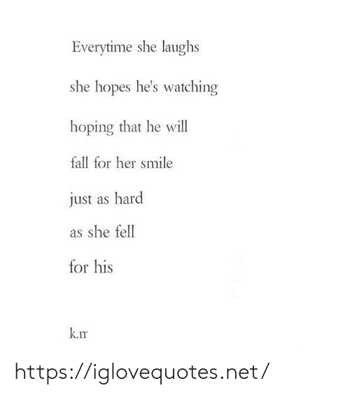 hoping: Everytime she laughs  she hopes he's watching  hoping that he will  fall for her smile  just as hard  as she fell  for his  k.rm https://iglovequotes.net/