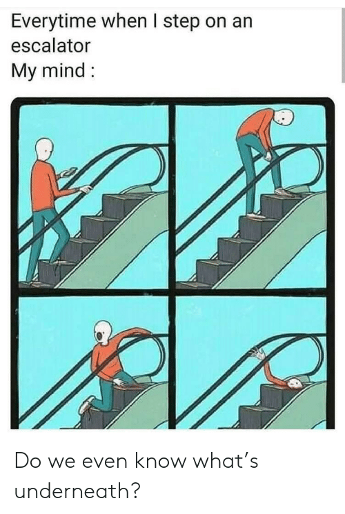 Escalator: Everytime when I step on an  escalator  My mind Do we even know what's underneath?