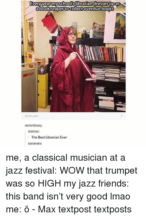 Books, Friends, and Lmao: Everyyearmyschoolkslibrariandressesupas  abookreaper tocollect overdue books  lolsht.com  darienlibrary:  tolshtus:  The Best Librarian Ever  bahahaha me, a classical musician at a jazz festival: WOW that trumpet was so HIGH my jazz friends: this band isn't very good lmao me: ö - Max textpost textposts