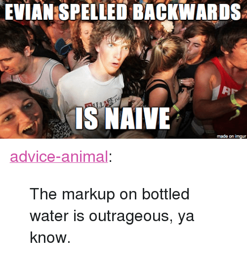 "Bottled Water: EVIAN SPELLED BACKWARDS  32  ISNAİVE  made on imgur <p><a href=""http://advice-animal.tumblr.com/post/170526031714/the-markup-on-bottled-water-is-outrageous-ya"" class=""tumblr_blog"">advice-animal</a>:</p>  <blockquote><p>The markup on bottled water is outrageous, ya know.</p></blockquote>"
