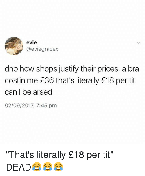 "2017, British, and How: evie  @eviegracex  dno how shops justify their prices, a bra  costin me £36 that's literally £18 per tit  can I be arsed  02/09/2017, 7:45 pm ""That's literally £18 per tit"" DEAD😂😂😂"