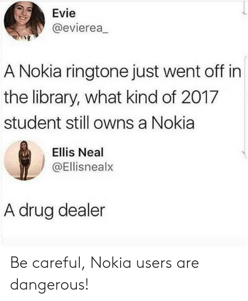 ellis: Evie  @evierea  A Nokia ringtone just went off in  the library, what kind of 2017  student still owns a Nokia  Ellis Neal  @Ellisnealx  A drug dealer Be careful, Nokia users are dangerous!