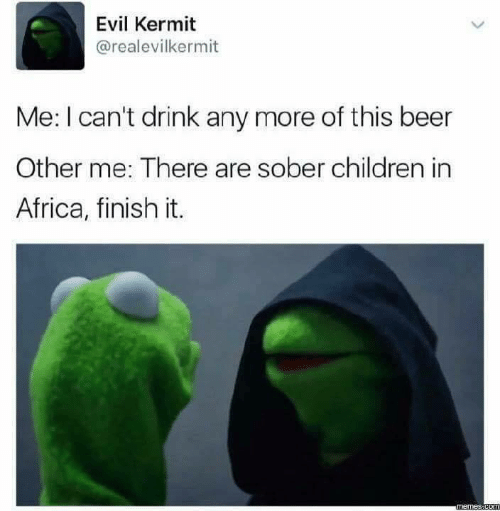 Other Me: Evil Kermit  @realevilkermit  Me: I can't drink any more of this beer  Other me: There are sober children in  Africa, finish it.