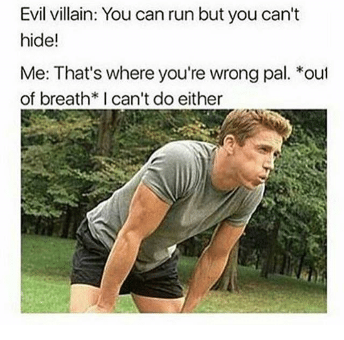 villainizing: Evil villain: You can run but you can't  hide!  Me: That's where you're wrong pal. *out  of breath*I can't do either