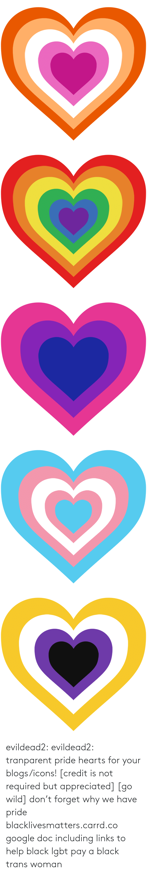 trans: evildead2:  evildead2:  tranparent pride hearts for your blogs/icons! [credit is not required but appreciated] [go wild]      don't forget why we have pride  blacklivesmatters.carrd.co  google doc including links to help black lgbt pay a black trans woman