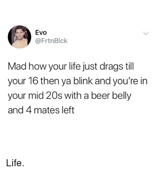 evo: Evo  @FrtnBlck  Mad how your life just drags till  your 16 then ya blink and you're in  your mid 20s with a beer belly  and 4 mates left Life.