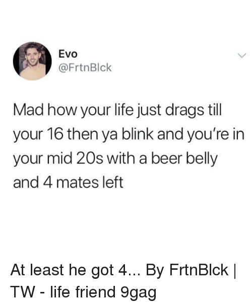 evo: Evo  @FrtnBlck  Mad how your life just drags till  your 16 then ya blink and you're in  your mid 20s with a beer belly  and 4 mates left At least he got 4...⠀ By FrtnBlck | TW⠀ -⠀ life friend 9gag