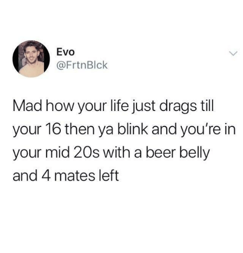 evo: Evo  @FrtnBlck  Mad how your life just drags till  your 16 then ya blink and you're in  your mid 20s with a beer belly  and 4 mates left