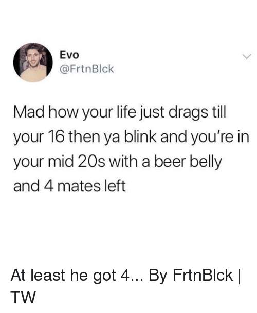 evo: Evo  @FrtnBlk  Mad how your life just drags till  your 16 then ya blink and you're in  your mid 20s with a beer belly  and 4 mates left At least he got 4...  By FrtnBlck | TW