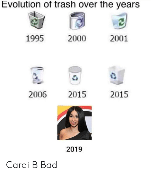 Evolution Of: Evolution of trash over the years  1995  2000  2001  2006  2015  2015  2019 Cardi B Bad