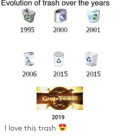 Evolution Of: Evolution of trash over the yearS  1995  2001  2000  2006 2015  2015  GAMEo HRONES  2019 I love this trash 😍