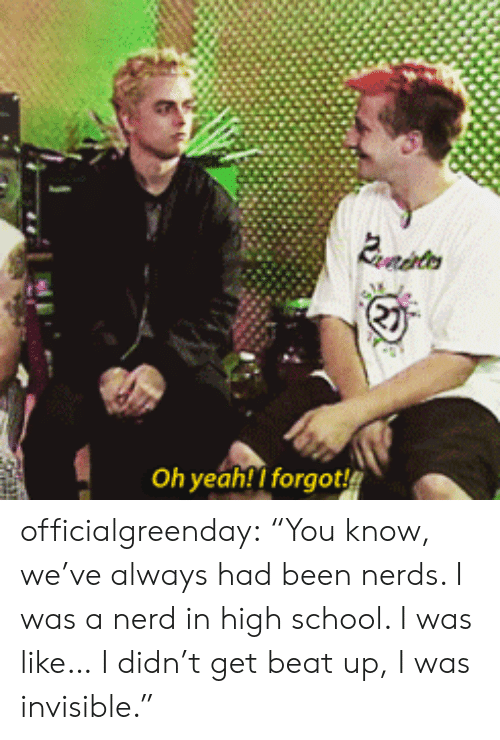 "nerds: Evrdhters  Oh yeah! I forgot officialgreenday: ""You know, we've always had been nerds. I was a nerd in high school. I was like… I didn't get beat up, I was invisible."""