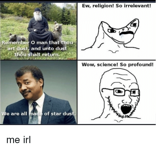 irrelevant: Ew, religion! So irrelevant!  Remember O man that thou  art dust, and unto dust  thou shalt return.  Wow, science! So profound!  We are all made of star dus me irl