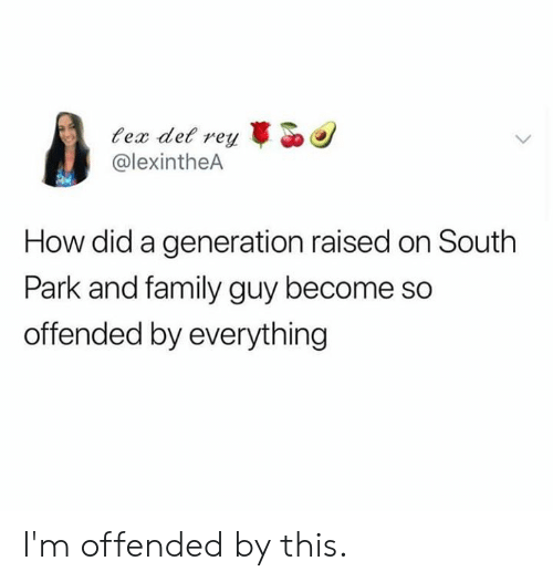 Family Guy: ex det rey  @lexintheA  How did a generation raised on South  Park and family guy become so  offended by everything I'm offended by this.