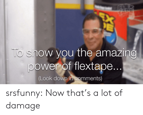 Now Thats: EX  E  To show you the amazing  power of flextape...  (Look down in comments) srsfunny:  Now that's a lot of damage