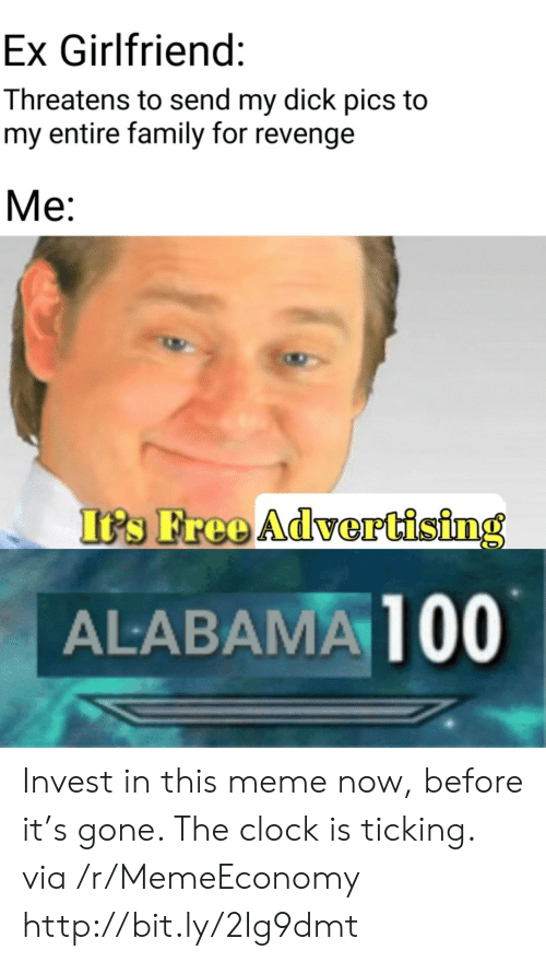 ex girlfriend: Ex Girlfriend:  Threatens to send my dick pics to  my entire family for revenge  Ме:  It's Free Advertising  ALABAMA 100 Invest in this meme now, before it's gone. The clock is ticking. via /r/MemeEconomy http://bit.ly/2Ig9dmt