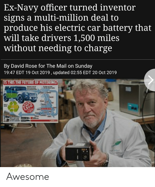 500 Miles: Ex-Navy officer turned inventor  signs a multi-million deal to  produce his electric car battery that  will take drivers 1,500 miles  without needing to charge  By David Rose for The Mail on Sunday  19:47 EDT 19 Oct 2019 , updated 02:55 EDT 20 Oct 2019  STHIS THE FUTURE OF HOTORING  SUFE  300 Awesome