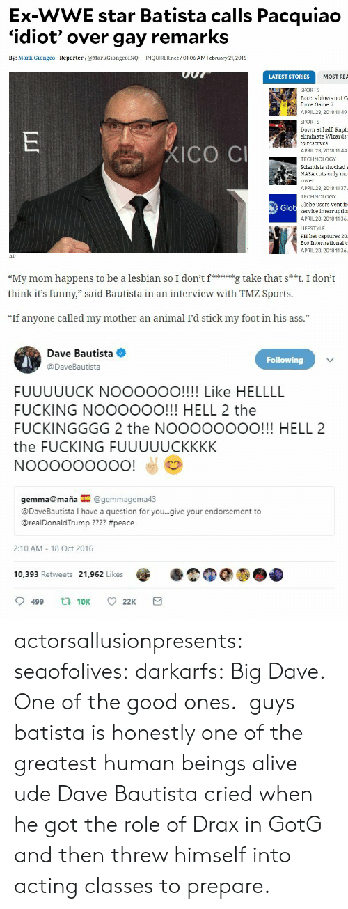 "Alive, Ass, and Fucking: Ex-WWE star Batista calls Pacquiao  'idiot' over gay remarks  By: Mark Giongco Reporter /@MarkGiongcoINQ INQUIRER.net/ 01:06 AM February 21, 2016  LATEST STORIES  MOST REA  SPORTS  Pacers blows out Ca  force Game 7  APRIL 28, 2018 11:49  SPORTS  own at half, Rapt  eliminate Wizards  to reserves  APRIL 28, 2018 11:44  TECHNOLOGY  Scientists shockeda  NASA cuts only mo  rover  APRIL 28, 2018 11:37  TECHNOLOGY  Globe users vent ir  ICO C  Glo  service interruptio  APRIL 28, 2018 11:36  LIFESTYLE  PH bet captures 20  Eco International o  APRIL 28, 2018 11:36  AP   ""My mom happens to be a lesbian so I don'itg take that s**t. I don't  think it's funny,"" said Bautista in an interview with TMZ Sports.  73  ""If anyone called my mother an animal I'd stick my foot in his ass.""   Dave Bautista  Following  @DaveBautista  FUUUUUCK NOOOOOO!!!! Like HELLLL  FUCKING NOOOOOO!!! HELL 2 the  FUCKINGGGG 2 the NOOOOOOOO!!! HELL 2  the FUCKING FUUUUUCKKKK  gemma@maña@gemmagema4:3  @DaveBautista I have a question for you..give your endorsement to  @realDonaldTrump ???? #peace  2:10 AM 18 Oct 2016  10,393 Retweets 21,962 Likes  9499  10K  22K actorsallusionpresents: seaofolives:  darkarfs: Big Dave. One of the good ones.   guys batista is honestly one of the greatest human beings alive ude  Dave Bautista cried when he got the role of Drax in GotG and then threw himself into acting classes to prepare."