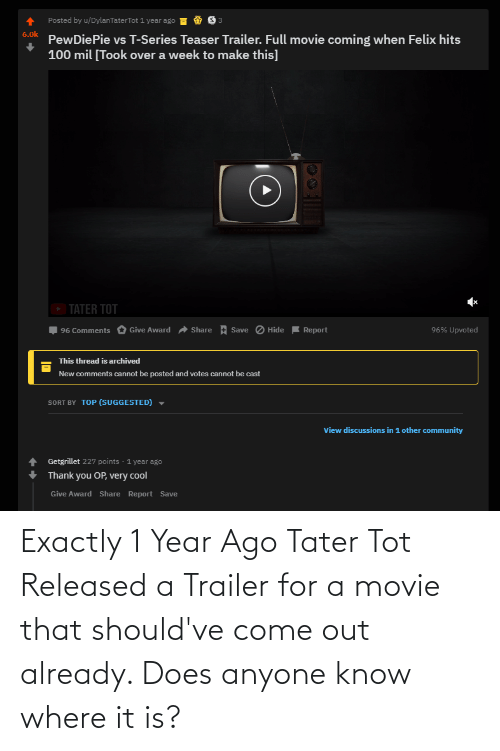 tot: Exactly 1 Year Ago Tater Tot Released a Trailer for a movie that should've come out already. Does anyone know where it is?