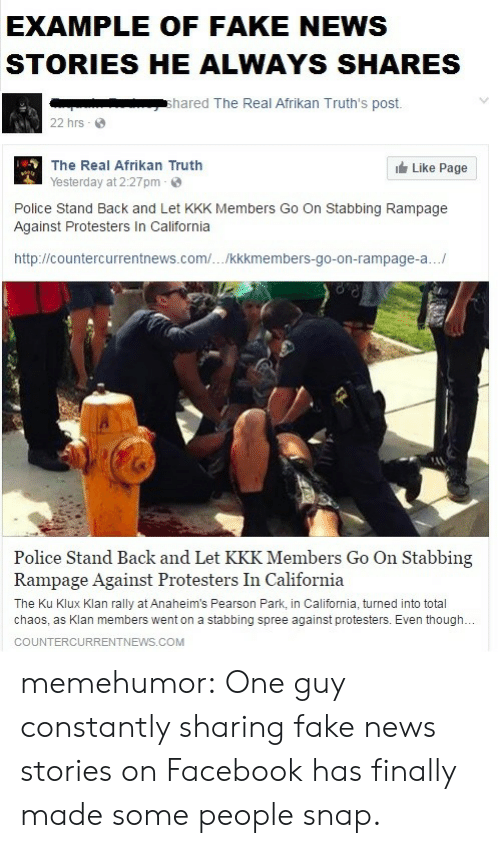Pearson: EXAMPLE OF FAKE NEWS  STORIES HE ALWAYS SHARES  shared The Real Afrikan Truth's post.  22 hrs  The Real Afrikan Truth  Yesterday at 2:27pm  Like Page  Police Stand Back and Let KKK Members Go On Stabbing Rampage  Against Protesters In California  http://countercurrentnews.com/.../kkkmembers-go-on-rampage-a..  Police Stand Back and Let KKK Members Go On Stabbing  Rampage Against Protesters In California  The Ku Klux Klan rally at Anaheim's Pearson Park, in California, turned into total  chaos, as Klan members went on a stabbing spree against protesters. Even though.  COUNTERCURRENTNEWS.COM memehumor:  One guy constantly sharing fake news stories on Facebook has finally made some people snap.