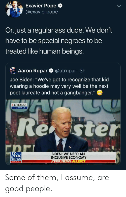 """Poet: Exavier Pope  @exavierpope  Or, just a regular ass dude. We don't  have to be special negroes to be  treated like human beings.  @atrupar 3h  Aaron Rupar  Joe Biden: """"We've got to recognize that kid  wearing a hoodie may very well be the next  poet laureate and not a gangbanger.""""  CHICAGO  1:22 PM CT  Rester  """"FOX  BIDEN: WE NEED AN  INCLUSIVE ECONOMY  FOX NEWSALERT  NEWS Some of them, I assume, are good people."""