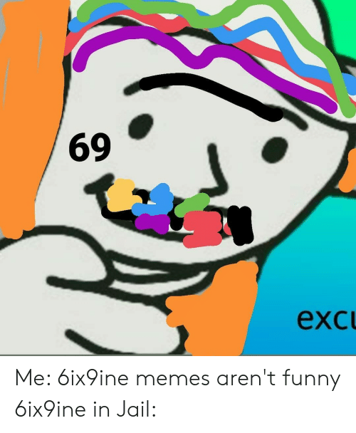 Funny, Jail, and Memes: exc  69 Me: 6ix9ine memes aren't funny 6ix9ine in Jail: