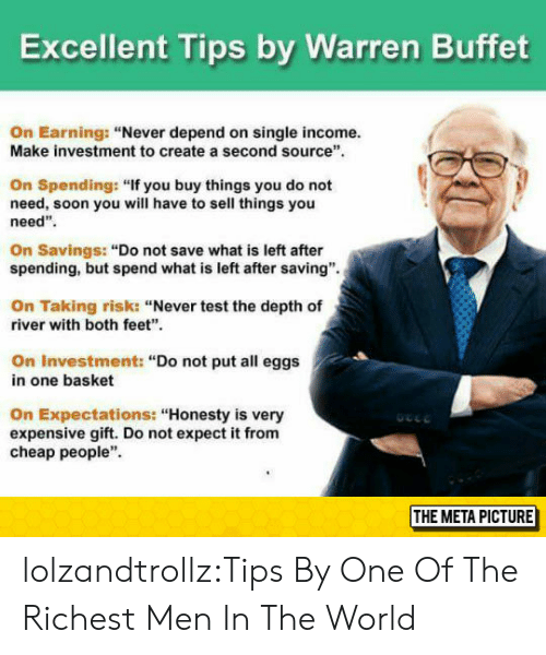 "Soon..., Tumblr, and Blog: Excellent Tips by Warren Buffet  On Earning: ""Never depend on single income.  Make investment to create a second source  On Spending: ""If you buy things you do not  need, soon you will have to sell things you  need""  On Savings: ""Do not save what is left after  spending, but spend what is left after saving"".  On Taking risk: ""Never test the depth of  river with both feet""  On Investment: ""Do not put all eggs  in one basket  On Expectations: ""Honesty is very  expensive gift. Do not expect it from  cheap people""  THE META PICTURE lolzandtrollz:Tips By One Of The Richest Men In The World"