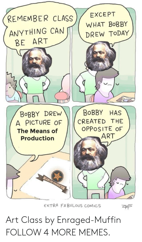 Extra Fabulous: EXCEPT  REMEMBER CLASS  WHAT BOBBY  ANYTHING CAN  BE ART  DREW TODAY  BOBBY HAS  BOBBY DREW  A PICTURE OF  CREATED THE  OPPOSITE OF  ART  The Means of  Production  MEANS-OF-PRODUCTION  EXTRA FABULOUS COMICS Art Class by Enraged-Muffin FOLLOW 4 MORE MEMES.