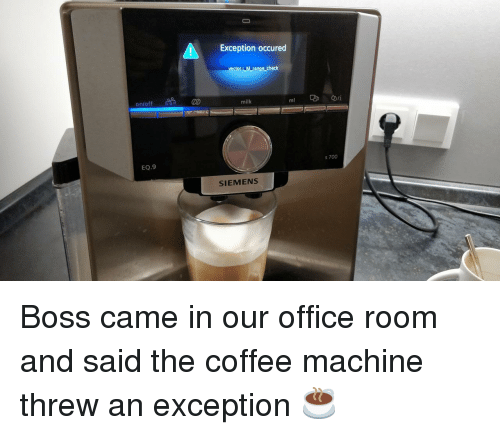 On Off: Exception occured  Mrange check  on/off  ml  s 700  EQ.9  SIEMENS Boss came in our office room and said the coffee machine threw an exception ☕