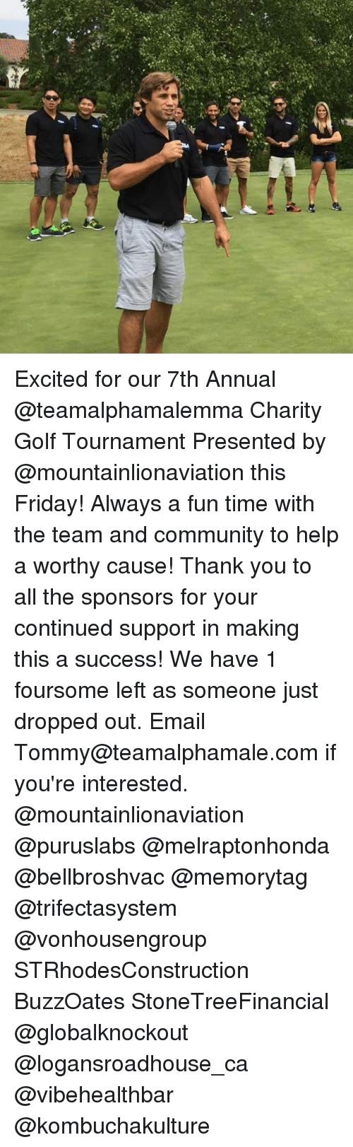 sponsors: Excited for our 7th Annual @teamalphamalemma Charity Golf Tournament Presented by @mountainlionaviation this Friday! Always a fun time with the team and community to help a worthy cause! Thank you to all the sponsors for your continued support in making this a success! We have 1 foursome left as someone just dropped out. Email Tommy@teamalphamale.com if you're interested. @mountainlionaviation @puruslabs @melraptonhonda @bellbroshvac @memorytag @trifectasystem @vonhousengroup STRhodesConstruction BuzzOates StoneTreeFinancial @globalknockout @logansroadhouse_ca @vibehealthbar @kombuchakulture