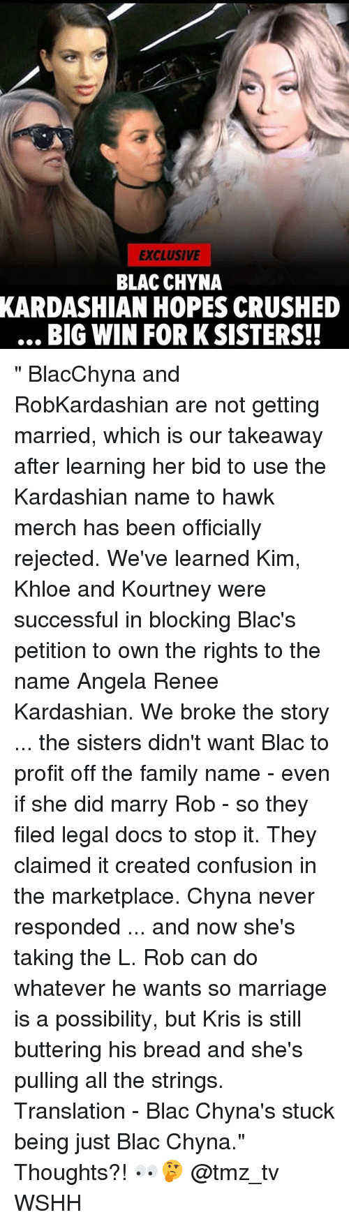 """Blac Chyna, Family, and Marriage: EXCLUSIVE  BLAC CHYNA  KARDASHIAN  HOPES CRUSHED  BIG WIN FOR KSISTERSH """" BlacChyna and RobKardashian are not getting married, which is our takeaway after learning her bid to use the Kardashian name to hawk merch has been officially rejected. We've learned Kim, Khloe and Kourtney were successful in blocking Blac's petition to own the rights to the name Angela Renee Kardashian. We broke the story ... the sisters didn't want Blac to profit off the family name - even if she did marry Rob - so they filed legal docs to stop it. They claimed it created confusion in the marketplace. Chyna never responded ... and now she's taking the L. Rob can do whatever he wants so marriage is a possibility, but Kris is still buttering his bread and she's pulling all the strings. Translation - Blac Chyna's stuck being just Blac Chyna."""" Thoughts?! 👀🤔 @tmz_tv WSHH"""