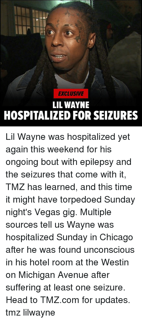 epilepsy: EXCLUSIVE  LIL WAYNE  HOSPITALIZED FOR SEIZURES Lil Wayne was hospitalized yet again this weekend for his ongoing bout with epilepsy and the seizures that come with it, TMZ has learned, and this time it might have torpedoed Sunday night's Vegas gig. Multiple sources tell us Wayne was hospitalized Sunday in Chicago after he was found unconscious in his hotel room at the Westin on Michigan Avenue after suffering at least one seizure. Head to TMZ.com for updates. tmz lilwayne