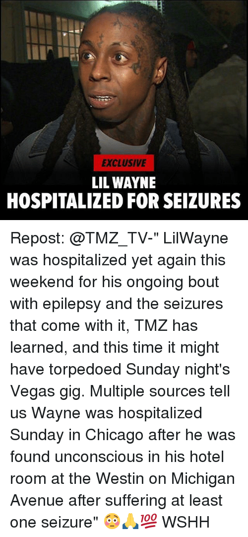 """weekender: EXCLUSIVE  LIL WAYNE  HOSPITALIZED FOR SEIZURES Repost: @TMZ_TV-"""" LilWayne was hospitalized yet again this weekend for his ongoing bout with epilepsy and the seizures that come with it, TMZ has learned, and this time it might have torpedoed Sunday night's Vegas gig. Multiple sources tell us Wayne was hospitalized Sunday in Chicago after he was found unconscious in his hotel room at the Westin on Michigan Avenue after suffering at least one seizure"""" 😳🙏💯 WSHH"""