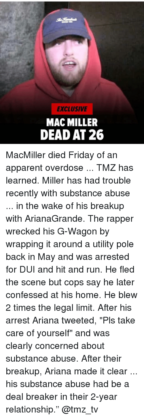 "Wrecked: EXCLUSIVE  MAC MILLER  DEAD AT 26 MacMiller died Friday of an apparent overdose ... TMZ has learned. Miller has had trouble recently with substance abuse ... in the wake of his breakup with ArianaGrande. The rapper wrecked his G-Wagon by wrapping it around a utility pole back in May and was arrested for DUI and hit and run. He fled the scene but cops say he later confessed at his home. He blew 2 times the legal limit. After his arrest Ariana tweeted, ""Pls take care of yourself"" and was clearly concerned about substance abuse. After their breakup, Ariana made it clear ... his substance abuse had be a deal breaker in their 2-year relationship."" @tmz_tv"