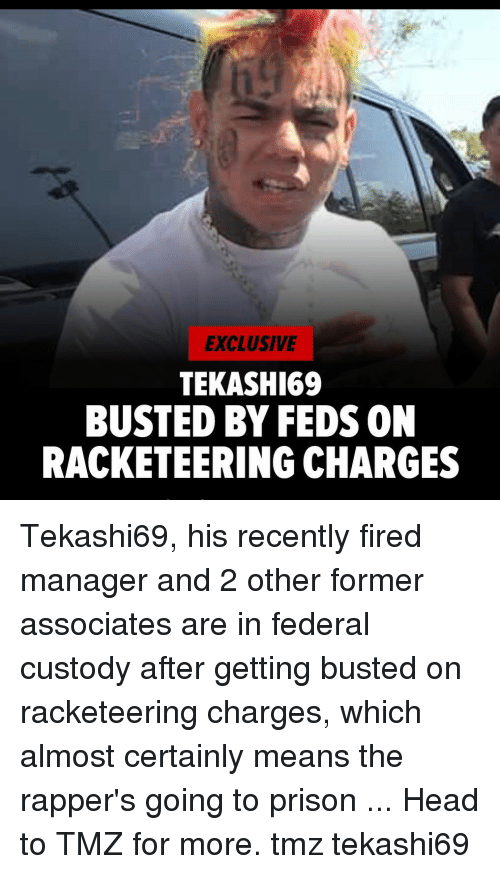 Feds: EXCLUSIVE  TEKASHI69  BUSTED BY FEDS ON  RACKETEERING CHARGES Tekashi69, his recently fired manager and 2 other former associates are in federal custody after getting busted on racketeering charges, which almost certainly means the rapper's going to prison ... Head to TMZ for more. tmz tekashi69