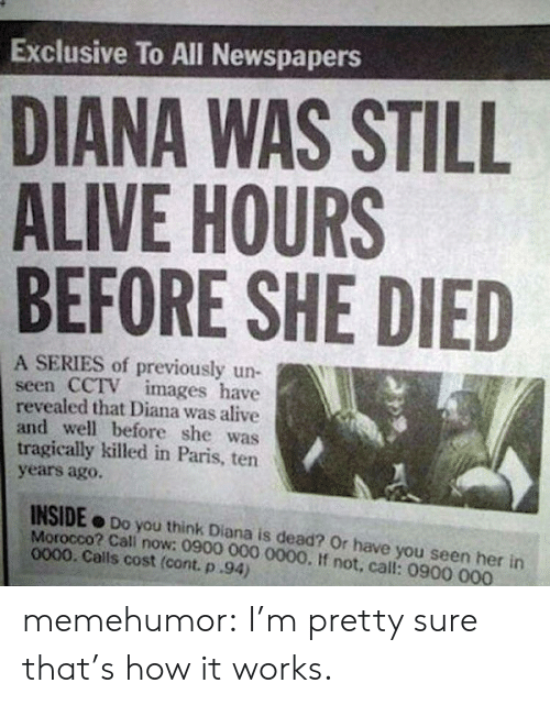 Morocco: Exclusive To All Newspapers  DIANA WAS STILL  ALIVE HOURS  BEFORE SHE DIED  A SERIES of previously un-  seen CCTV images have  revealed that Diana was alive  and well before she was  tragically killed in Paris, ten  years agoO.  INSIDE Do you think Diana is dead? Or have you seen her in  Morocco? Cali now: 0900 000 0000. If not, call: 0900 000  0000. Calls cost (cont. p.94) memehumor:  I'm pretty sure that's how it works.