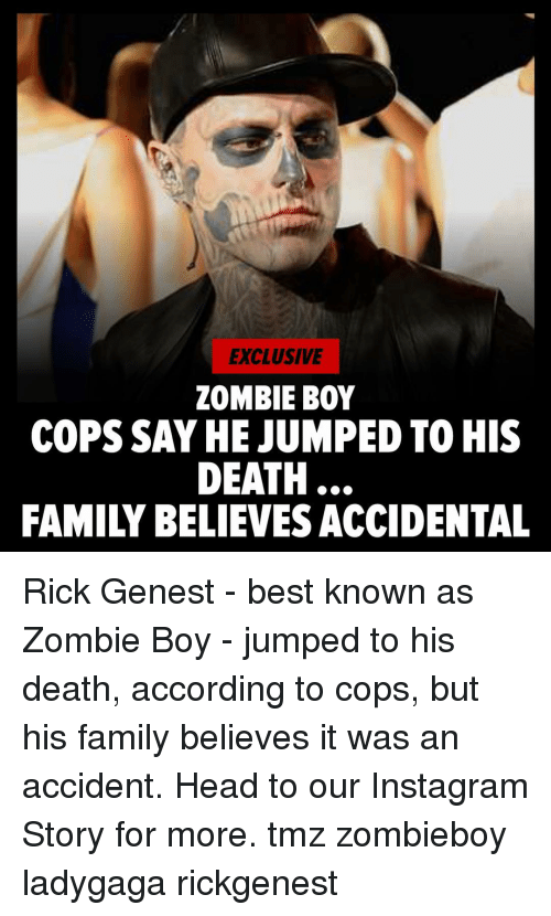 Family, Head, and Instagram: EXCLUSIVE  ZOMBIE BOY  COPS SAY HE JUMPED TO HIS  DEATH  FAMILY BELIEVES ACCIDENTAL Rick Genest - best known as Zombie Boy - jumped to his death, according to cops, but his family believes it was an accident. Head to our Instagram Story for more. tmz zombieboy ladygaga rickgenest