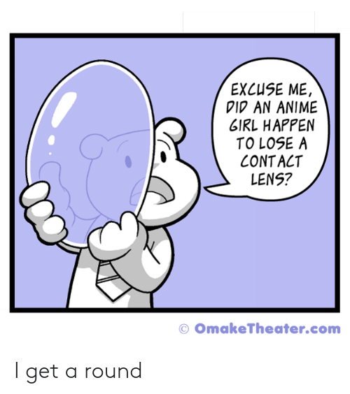 lens: EXCUSE ME,  DI AN ANIME  GIRL HAPPEN  TO LOSE A  CONTACT  LENS?  © OmakeTheater.com I get a round