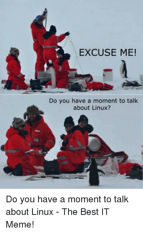 It Meme: EXCUSE ME!  Do you have a moment to talk  about Linux? Do you have a moment to talk about Linux - The Best IT Meme!
