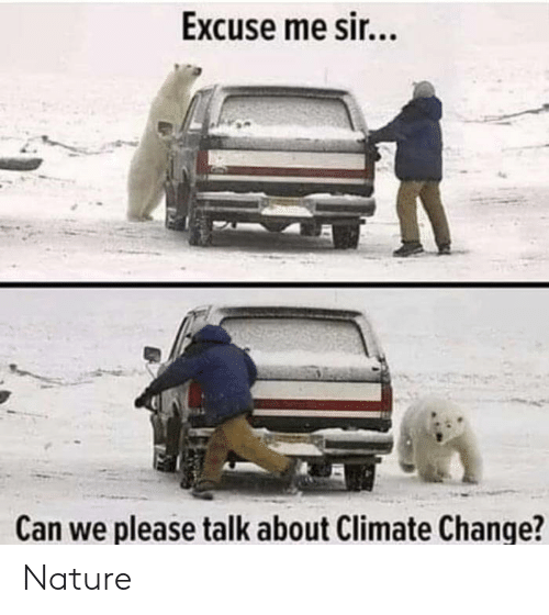 Me Sir: Excuse me sir...  Can we please talk about Climate Change? Nature